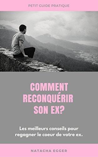 Petit Guide Pratique - COMMENT RECONQUERIR SON EX?: Les meilleures conseils pour regagner le coeur de votre ex. par Natacha Egger