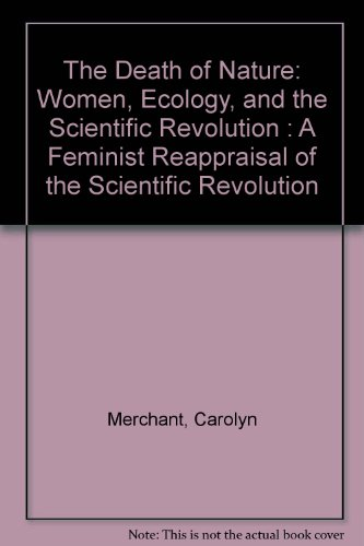 The Death of Nature: Women, Ecology, and the Scientific Revolution : A Feminist Reappraisal of the Scientific Revolution