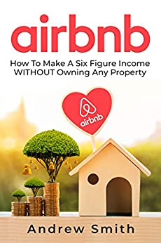 Airbnb: How To Make a Six Figure Income WITHOUT Owning Any Property (English Edition) de [Smith, Andrew]