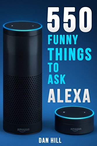 Alexa Echo Instructions: 550 Funny Things to Ask Alexa (2017 Edition): (Works with Amazon Echo, Amazon Dot, Amazon Tap) (English Edition) por Dan Hill