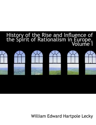 History of the Rise and Influence of the Spirit of Rationalism in Europe, Volume I