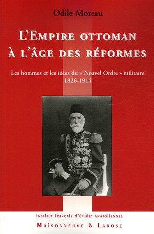 L'Empire ottoman à l'âge des réformes : Les hommes et les idées duNouvel Ordre militaire 1826-1914 par Odile Moreau