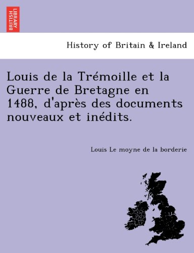 Louis de La Tremoille Et La Guerre de Bretagne En 1488, D'Apres Des Documents Nouveaux Et Inedits. par Louis Le Moyne De La Borderie