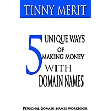 5 UNIQUE WAYS OF MAKING MONEY WITH DOMAIN NAMES: PERSONAL DOMAIN NAMES WORKBOOK (English Edition)