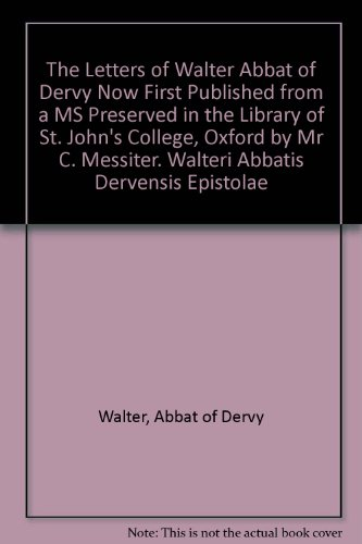 The Letters of Walter Abbat of Dervy Now First Published from a MS Preserved in the Library of St. John's College, Oxford by Mr C. Messiter. Walteri Abbatis Dervensis Epistolae