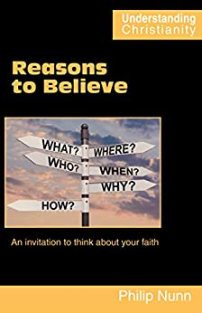 Reasons to Believe: An invitation to think about your faith (Understanding Christianity) by [Nunn, Philip]