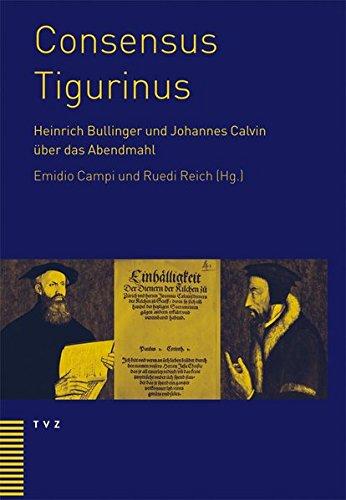 Consensus Tigurinus: Die Einigung zwischen Heinrich Bullinger und Johannes Calvin über das Abendmahl. Werden - Wertung - Bedeutung