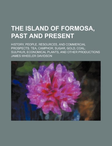 The island of Formosa, past and present; History, people, resources, and commercial prospects. Tea, camphor, sugar, gold, coal, sulphur, economical plants, and other productions