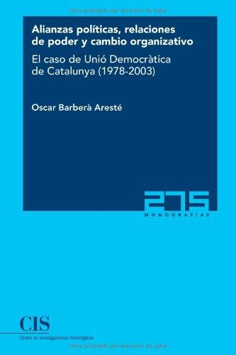 Alianzas políticas, relaciones de poder y cambio organizativo: El caso de Unió Democràtica de Catalunya (1978-2003) (Monografías)