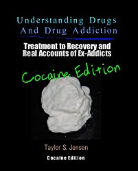 Cocaine: Understanding Drugs and Drug Addiction (Treatment to Recovery and Real Accounts of Ex-Addicts / Volume IV - Cocaine Edition Book 4) (English Edition)