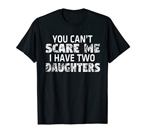 You Can't Scare Me I Have Two Daughters T-Shirt Mom Dad Gift