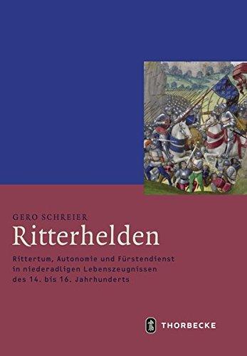 Ritterhelden: Rittertum, Autonomie und Fürstendienst in niederadligen Lebenszeugnissen des 14. bis 16. Jahrhunderts (Mittelalter-Forschungen, Band 58)