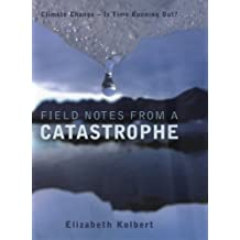 Field Notes from a Catastrophe: Climate Change - Is Time Running Out? by Elizabeth Kolbert (2006-06-05)