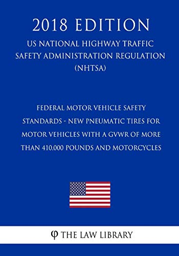 Federal Motor Vehicle Safety Standards - New Pneumatic Tires for Motor Vehicles with a GVWR of More Than 410,000 pounds and Motorcycles (US National ... Regulation) (NHTSA) (2018 Edition)