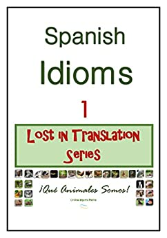 Spanish Idioms: ¡Qué Animales Somos! (Lost In Translation Series nº 1) (Spanish Edition) by [Higuera Martín, Cristina]
