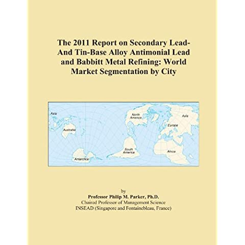 The 2011 Report on Secondary Lead-And Tin-Base Alloy Antimonial Lead and Babbitt Metal Refining: World Market Segmentation by City - Tin Base