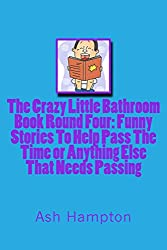 The Crazy Little Bathroom Book:Round Four  Funny Stories To help Pass The Time or Anything Else That Needs Passing: Volume 4 (The Crazy Little Bathroom Books)