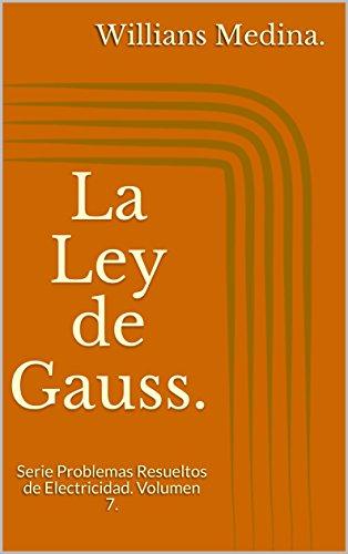 La Ley de Gauss.: Serie Problemas Resueltos de Electricidad. Volumen 7. por Willians Medina.