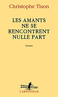 Les amants ne se rencontrent nulle part par Christophe Tison