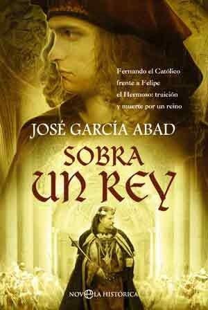 Sobra un rey : Fernando el Católico frente a Felipe el Hermoso : traición y muerte por un reino Cover Image
