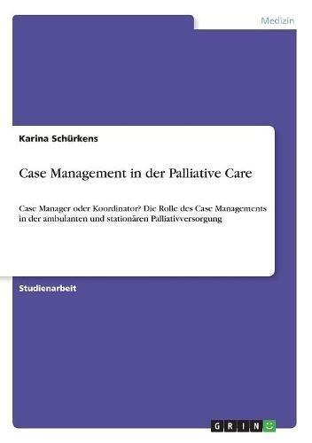 Case Management in der Palliative Care: Case Manager oder Koordinator? Die Rolle des Case Managements in der ambulanten und stationären Palliativversorgung
