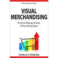 Visual Merchandising: The Art of Making the Most of Your Selling Space (Top Retailers Series Book 1)
