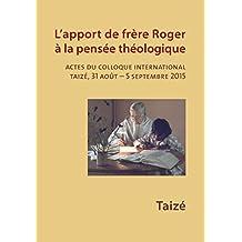 L'apport de frère Roger à la pensée théologique: Actes du colloque international, Taizé, 31 août - 5 septembre 2015