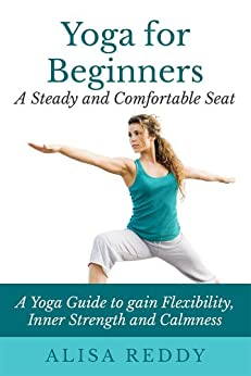Yoga for Beginners: A Steady and Comfortable Seat: A Yoga Guide to gain Flexibility, Inner Strength and Calmness (English Edition) par [Reddy, Alisa]