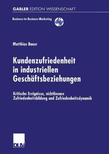 Kundenzufriedenheit in industriellen Geschäftsbeziehungen: Kritische Ereignisse, nichtlineare Zufriedenheitsbildung und Zufriedenheitsdynamik (Business-to-Business-Marketing)