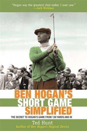 Ben Hogan's Game Simplified: The Secret to Hogan's Game from 100 Yards and In por Ted Hunt