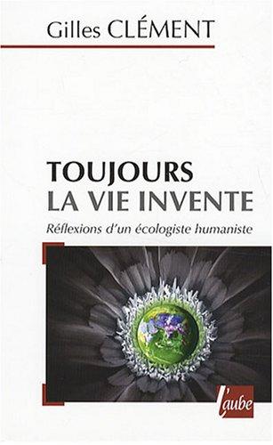 Toujours la vie invente : Réflexions d'un écologiste humaniste par Gilles Clément