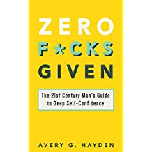 Zero F*cks Given: The 21st Century Man's Guide to Deep Self-Confidence (English Edition)
