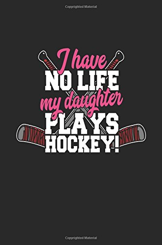 I Have No Life My Daughter Plays Hockey!: Lined Notebook Journal To Write In por My Lined Journal