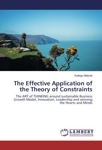 The Effective Application of the Theory of Constraints: The ART of THINKING around sustainable Business Growth Model, Innovation, Leadership and winning the Hearts and Minds