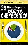30 Ricette per la Dieta Chetogenica: Come dimagrire velocemente con 30 buonissime ricette Italiane per la dieta chetogenica, facili e veloci da preparare... (Bestseller Dimagrire Velocemente Vol. 11)