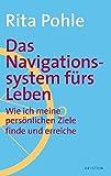 Das Navigationssystem fürs Leben: Wie Sie Ihre persönlichen Ziele finden und erreichen