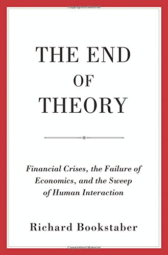 End of Theory: Financial Crises, the Failure of Economics, and the Sweep of Human Interaction por Richard Bookstaber