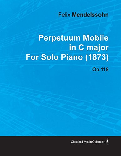 Perpetuum Mobile in C Major by Felix Mendelssohn for Solo Piano (1873) Op.119 (English Edition)