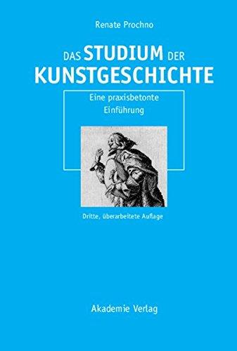 Das Studium der Kunstgeschichte: Eine praxisbetonte Einführung: Eine praxisbetonte Einführung