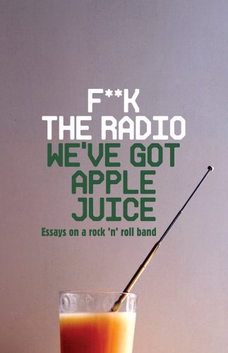 F**k The Radio, We've Got Apple Juice: Essays on a Rock 'n' Roll Band -