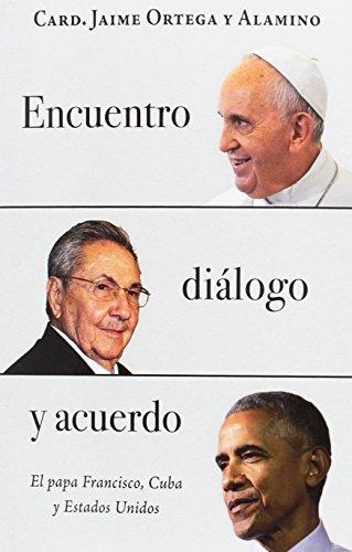 Encuentro, diálogo y acuerdo: El papa Francisco, Cuba y Estados Unidos por Jaime Lucas Ortega y Alamino