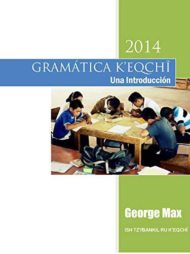GRAMÁTICA K'EQCHI' - Una Introducción: Ish Tz'ib'ankil ru K'eqchi' por George Max
