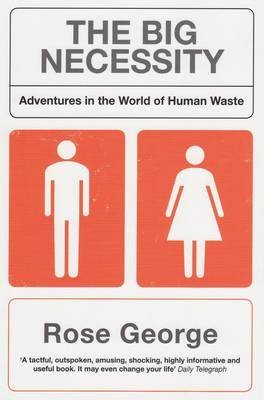 [The Big Necessity: Adventures in the World of Human Waste] (By: Rose George) [published: July, 2009]