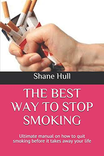 THE BEST WAY TO STOP SMOKING: Ultimate manual on how to quit smoking before it takes away your life -