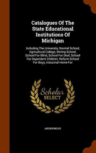 Catalogues Of The State Educational Institutions Of Michigan: Including The University, Normal School, Agricultural College, Mining School, School For ... Reform School For Boys, Industrial Home For