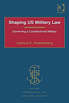Shaping US Military Law: Governing a Constitutional Military (Justice, International Law and Global Security) by [Kastenberg, Joshua E., Lt Col]