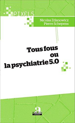 Tous fous ou la psychiatrie 5.0 par ZDANOWICZ N/SCHEPENS P