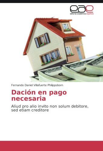 Dación en pago necesaria: Aliud pro alio invito non solum debitore, sed etiam creditore por Fernando Daniel Villafuerte Philippsborn