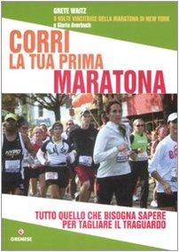 Corri la tua prima maratona. Tutto quello che bisogna sapere per tagliare il traguardo (Hobby e sport)