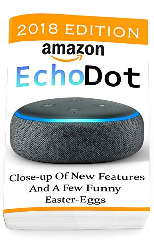 Amazon Echo Dot: Close-up Of New Features And A Few Funny Easter-Eggs: (3rd Generation, Amazon Echo 2018, Dot, Echo Dot, Amazon Echo User Manual, Echo Dot ebook, Amazon Dot) (English Edition)